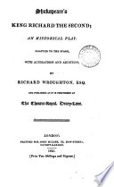Shakespeare s King Richard the second  an historical play  adapted to the stage  with alterations and additions by R  Wroughton  publ  as it is performed at the Theatre Royal  Drury lane