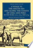 A Voyage To The South-Sea And Along The Coasts Of Chili And Peru, In The Years 1712, 1713, And 1714 : containing historically valuable maps of...
