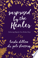 Surprised By The Healer : is healing for your deepest pains, hope for...