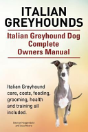 Italian Greyhounds  Italian Greyhound Dog Complete Owners Manual  Italian Greyhound Care  Costs  Feeding  Grooming  Health and Training All Included