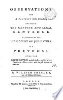 Observations on a Pamphlet Lately Published  Entitled  The Genuine and Legal Sentence Pronounced by the High Court of Judicature of Portugal Upon the Conspirators Against the Life of His Most Faithful Majesty  with the Just Motives for the Same  By William Shirley