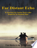 Far Distant Echo  A Journey By Canoe from Lake Superior to Hudson Bay