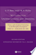 Wittgenstein Understanding and Meaning: Volume 1 of an Analytical Commentary on the Philosophical Investigations, Part II: Exegesis ??1-184