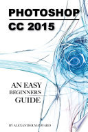Photoshop CC 2015: Any Easy Beginner's Guide : visual place. artists, designers, photographers, engineers...
