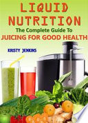 Liquid Nutrition  The Complete Guide to Juicing for Good Health