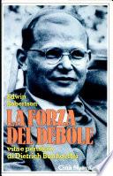 La forza del debole  Vita e pensiero di Dietrich Bonhoeffer