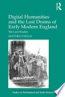 Digital Humanities And The Lost Drama Of Early Modern England : ten lost plays from the period 1580-1642....