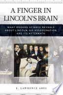 A Finger in Lincoln s Brain  What Modern Science Reveals about Lincoln  His Assassination  and Its Aftermath