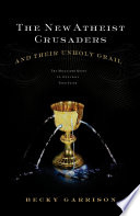 The New Atheist Crusaders and Their Unholy Grail