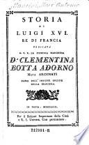 Storia di Luigi XVI. Re di Francia Dedicata A. S. E. La Signora Marchesa Da Clementina Botta Adorno Nata ARconati Dama Dell' Insigne Ordine Della Crociera