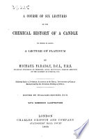 A course of six lectures on the chemical history of a Candle  to which is added a lecture on Platinum     delivered during the Christmas Holidays of 1860 1  Edited by W  Crookes