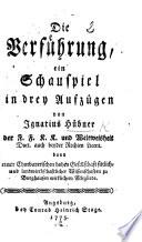 Die Verführung, ein Schauspiel in drey Aufzügen [and in prose].