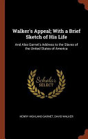 Walker s Appeal  With a Brief Sketch of His Life  And Also Garnet s Address to the Slaves of the United States of America