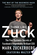 Think Like Zuck  The Five Business Secrets of Facebook s Improbably Brilliant CEO Mark Zuckerberg