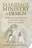 Marriage Ministry by Design Designing Effective Ministry to Marriages in the Church and Beyond