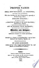 The Proper Names Of The Bible New Testament And Apocrypha To Which Is Added A Selection Of Some Of The Most Beautiful Scriptural Pieces Calculated To Instruct Youth In The Art Of Reading With Propriety