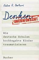 Denken unerwünscht : wie deutsche Schulen hochbegabte Kinder traumatisieren