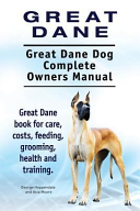Great Dane Great Dane Dog Complete Owners Manual Great Dane Book For Care Costs Feeding Grooming Health And Training
