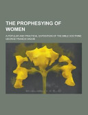 The Prophesying Of Women A Popular And Practical Exposition Of The Bible Doctrine