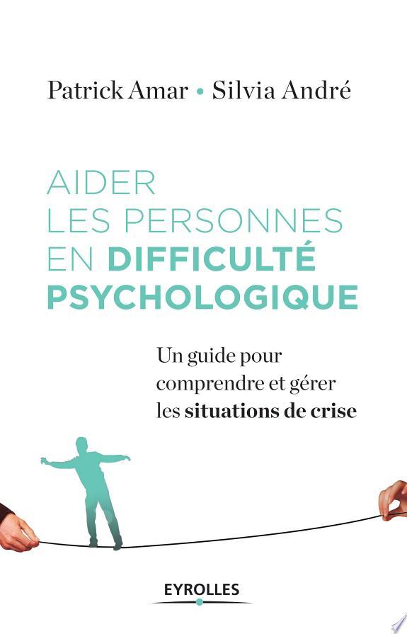 Aider les personnes en difficulté psychologique : un guide pour comprendre et gérer la crise / Patrick Amar, Silvia André.- Paris : Eyrolles , DL 2017