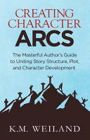 Creating Character Arcs: The Masterful Author's Guide to Uniting Story Structure