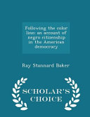 Following the Color Line; An Account of Negro Citizenship in the American Democracy - Scholar's Choice Edition