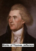 Works Of Thomas Jefferson : the messages and papers of the presidents