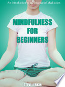 Mindfulness For Beginners: An Introduction To The Practice Of Meditation : chronic pain, depression, obsessive thinking,...