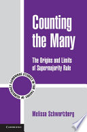 Counting the many : the origins and limits of supermajority rule / Melissa Schwartzberg, New York University.