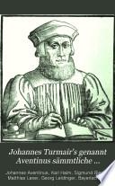 Johannes Turmair's genannt Aventinus sämmtliche werke: Bd. Kleinere historische und philologische Schriften
