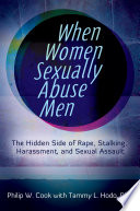 When Women Sexually Abuse Men  The Hidden Side of Rape  Stalking  Harassment  and Sexual Assault