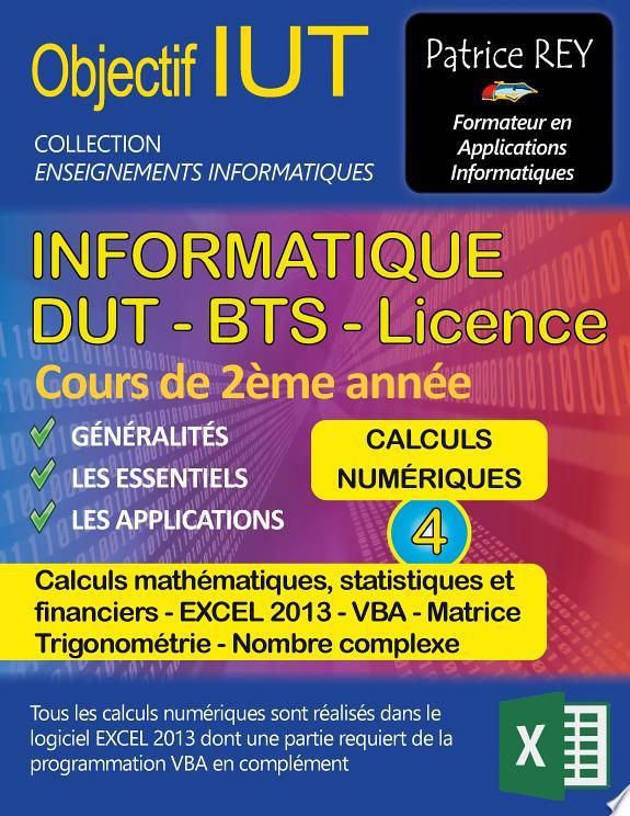 IUT informatique, DUT-BTS, licence . Tome 4 , Calculs numériques, calculs mathématiques, statistiques et financiers, Excel 2013, VBA, matrice, Trigonométrie, nombre complexe / Patrice Rey.- Paris : Books on demand , cop. 2016