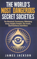The World s Most Dangerous Secret Societies the Illuminati  Freemasons  Bilderberg Group  Knights Templar  the Jesuits  Skull and Bones and Others