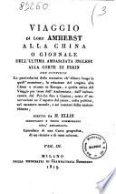 Viaggio di lord Amherst alla China o giornale dell ultima ambasciata inglese alla corte di Pekin     scritto da H  Ellis     corredato di una carta geografica  di un ritratto e di rami colorati  Volume 1   3
