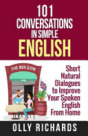 101 Conversations in Simple English: Short Natural Dialogues to Boost Your Confidence & Improve Your Spoken English