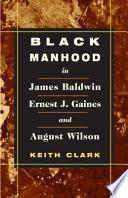 Black Manhood In James Baldwin Ernest J Gaines And August Wilson