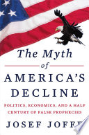 The Myth of America s Decline  Politics  Economics  and a Half Century of False Prophecies