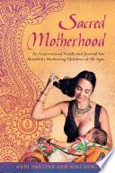 Sacred Motherhood : simultaneously raising future generations, sacred motherhood...