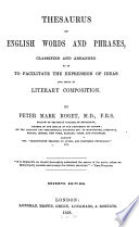 Thesaurus Of English Words And Phrases, Classified And Arranged So As To Facilitate The Expression Of Ideas And Assist In Literary Composition : ...