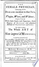 The Female Physician  Containing All the Diseases Incident to that Sex  in Virgins  Wives and Widows     To which is Added  the Whole Art of New Improv d Midwifery  Etc