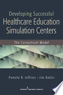 Developing Successful Health Care Education Simulation Centers