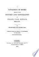 A Catalogue Of Books Relating To The History And Topography Of England, Wales, Scotland, Ireland. By Sir Richard Colt Hoare, Bart. Compiled From His Library At Stourhead, In Wiltshire : ...