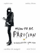 How To Be Parisian Wherever You Are : amusing insider take on parisian life, love and...