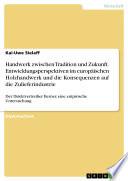 Handwerk zwischen Tradition und Zukunft. Entwicklungsperspektiven im europäischen Holzhandwerk und die Konsequenzen auf die Zulieferindustrie