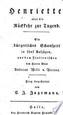 Henriette oder die R  ckkehr zur Tugend  B  rgerliches Schauspiel in 5 Aufz   aus dem Italienischen des Andreas Willi frey bearb  von C  J  Jagemann