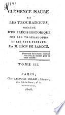 Clémence Isaure et les troubadours, précédé d'un précis historique sur les troubadours et les jeur floraux. Par Léon de Lamote. Tome 1. [-5.]