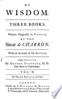 Of Wisdom  Three Books  Written Originally in French  by the Sieur de Charron  With an Account of the Author  Made English by George Stanhope      Vol  1   3