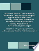 Alternative States Of Consciousness In Shamanism Imaginal Psychotherapies Hypnotherapy And Meditation Including A Shamanism And Meditation Inspired Personal And Professional Training Program For The 21st Century Psychotherapist