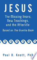JESUS     THE MISSING YEARS  NEW TEACHINGS   THE AFTERLIFE  BASED ON THE URANTIA BOOK