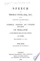 Speech of Thomas Wyse  Esq   M P   on the Extension and Improvement of Academical  Collegiate and University Education in Ireland